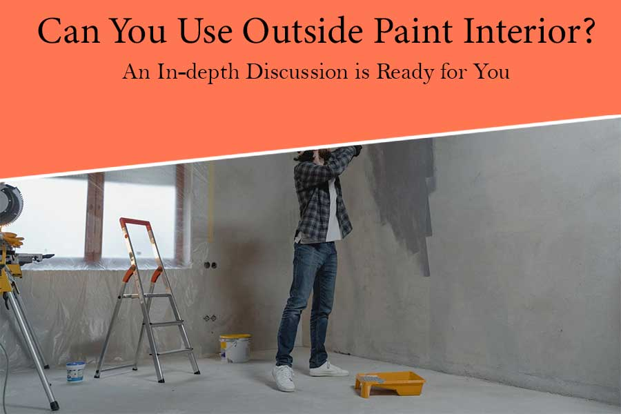 Can you Use Outside Paint Interior? An In-depth Discussion is Ready for You