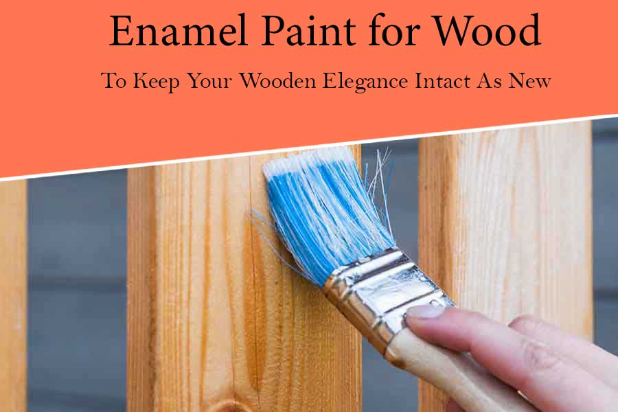 Best Enamel Paint for Wood to Keep your Wooden Elegance Intact as New