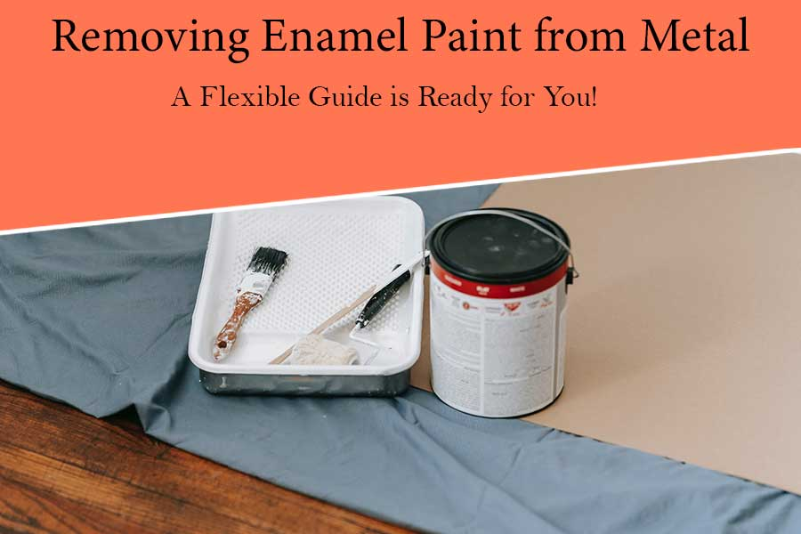 Having Problems to Remove Enamel Paint from Metal? A Flexible Guide is Ready for You!