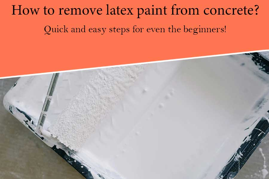 How to Remove Latex Paint from Concrete? Quick and Easy Steps for Even the Beginners!